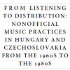 From Listening To Distribution: Nonofficial Music Practices In Hungary And Czechoslovakia From The 1960s To The 1980s